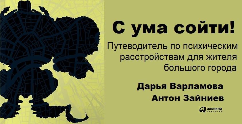 Дарья Варламова, Антон Зайниев «С ума сойти! Путеводитель по психическим  расстройствам для жителя большого города». Полезные книги 36f2bc34bbb